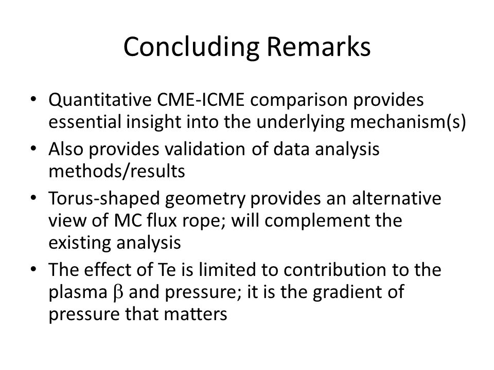 Concluding Remarks Quantitative CME-ICME comparison provides essential insight into the underlying mechanism(s) Also provides validation of data analysis methods/results Torus-shaped geometry provides an alternative view of MC flux rope; will complement the existing analysis The effect of Te is limited to contribution to the plasma  and pressure; it is the gradient of pressure that matters
