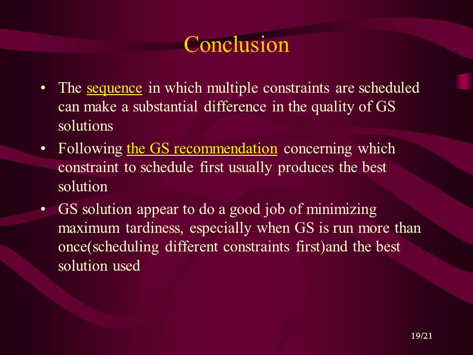 19/21 Conclusion The sequence in which multiple constraints are scheduled can make a substantial difference in the quality of GS solutions Following the GS recommendation concerning which constraint to schedule first usually produces the best solution GS solution appear to do a good job of minimizing maximum tardiness, especially when GS is run more than once(scheduling different constraints first)and the best solution used