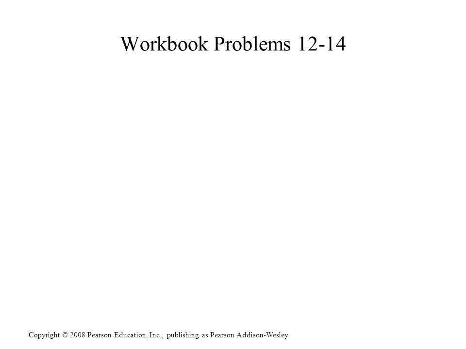 Copyright © 2008 Pearson Education, Inc., publishing as Pearson Addison-Wesley. Workbook Problems 12-14