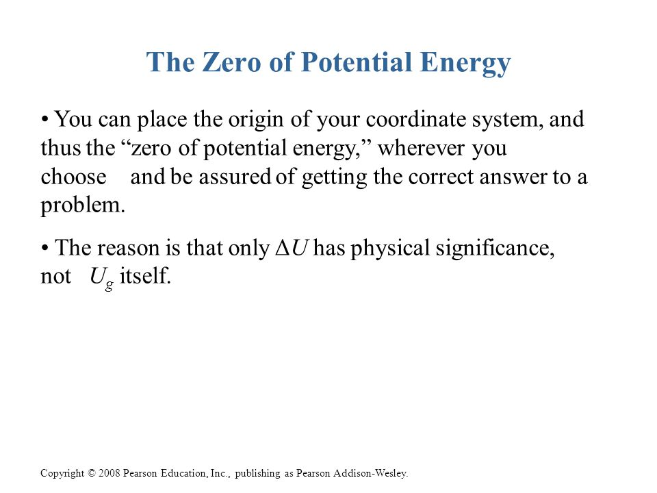 Copyright © 2008 Pearson Education, Inc., publishing as Pearson Addison-Wesley. The Zero of Potential Energy You can place the origin of your coordina