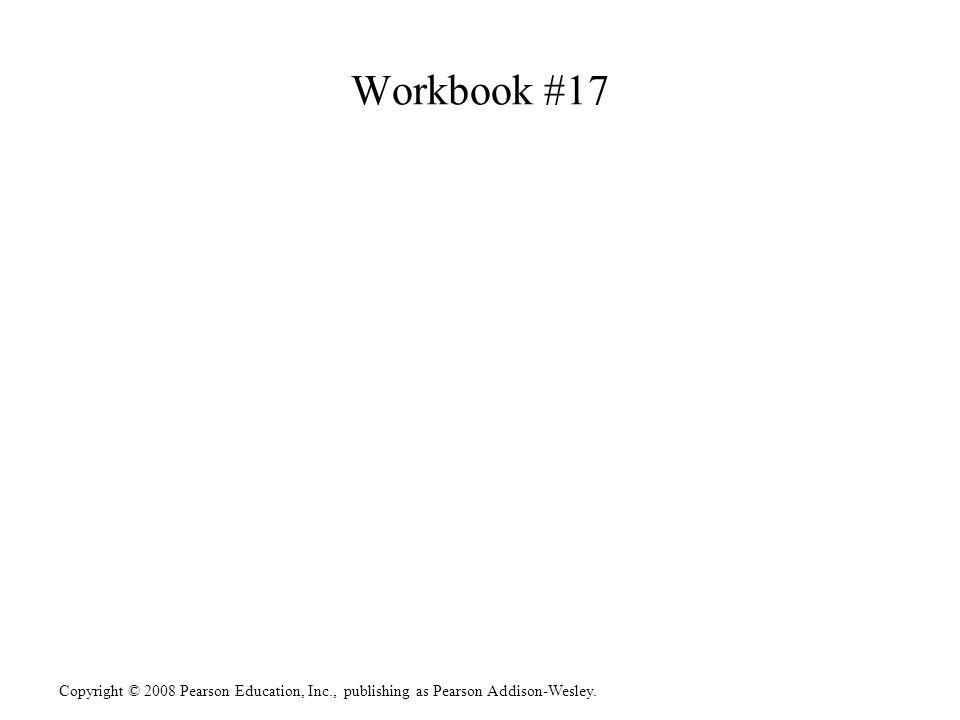 Copyright © 2008 Pearson Education, Inc., publishing as Pearson Addison-Wesley. Workbook #17