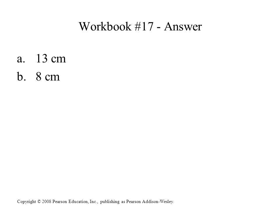 Copyright © 2008 Pearson Education, Inc., publishing as Pearson Addison-Wesley. Workbook #17 - Answer a.13 cm b.8 cm