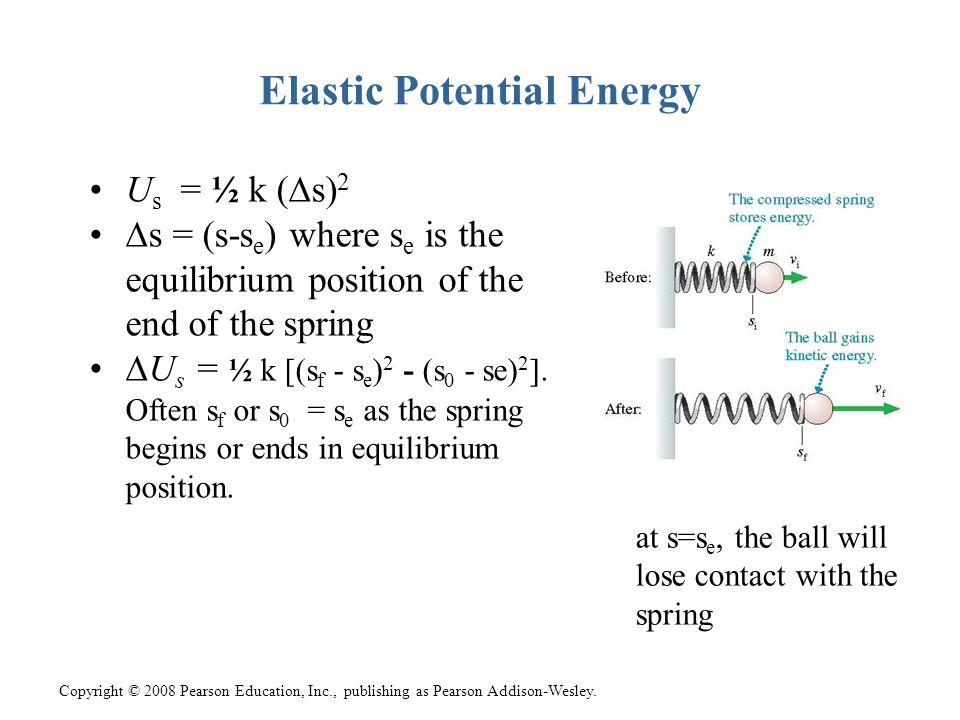 Copyright © 2008 Pearson Education, Inc., publishing as Pearson Addison-Wesley. Elastic Potential Energy U s = ½ k (∆s) 2 ∆s = (s-s e ) where s e is t