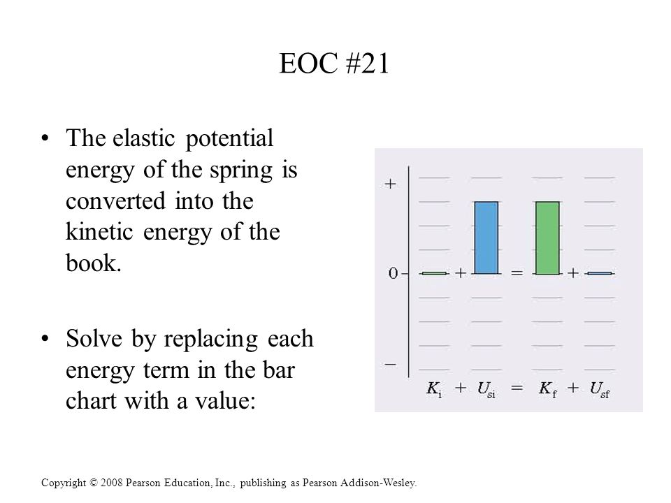 Copyright © 2008 Pearson Education, Inc., publishing as Pearson Addison-Wesley. EOC #21 The elastic potential energy of the spring is converted into t