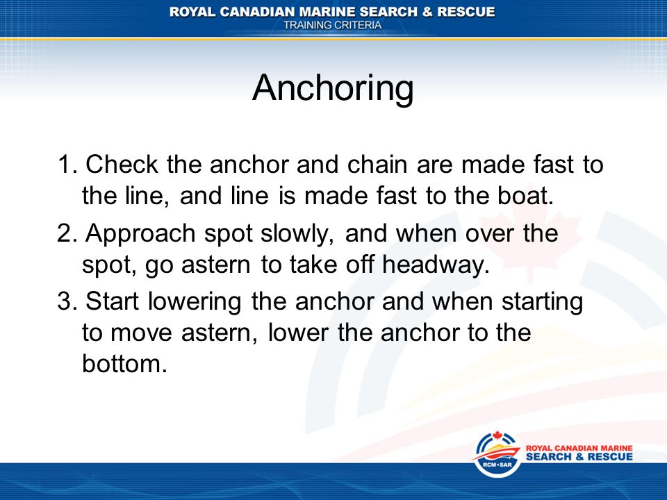 Anchoring 1. Check the anchor and chain are made fast to the line, and line is made fast to the boat. 2. Approach spot slowly, and when over the spot,