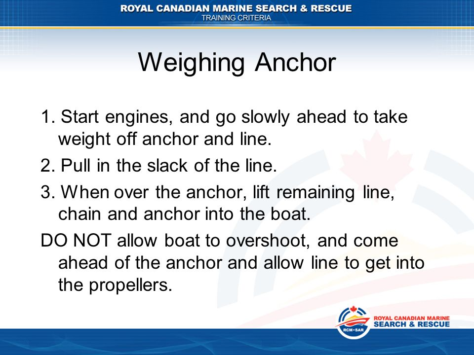 Weighing Anchor 1.Start engines, and go slowly ahead to take weight off anchor and line.