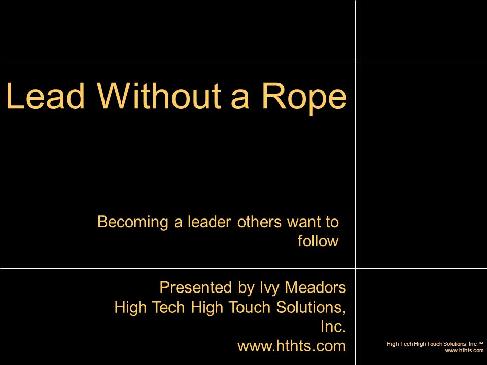 High Tech High Touch Solutions, Inc.™ www.hthts.com Lead Without a Rope Presented by Ivy Meadors High Tech High Touch Solutions, Inc. www.hthts.com Be