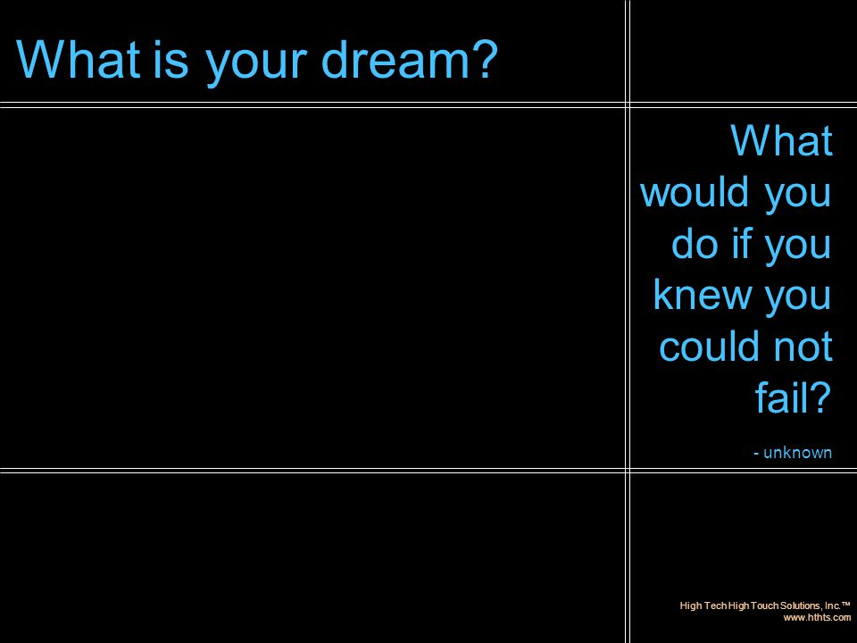 High Tech High Touch Solutions, Inc.™ www.hthts.com What would you do if you knew you could not fail? - unknown What is your dream?