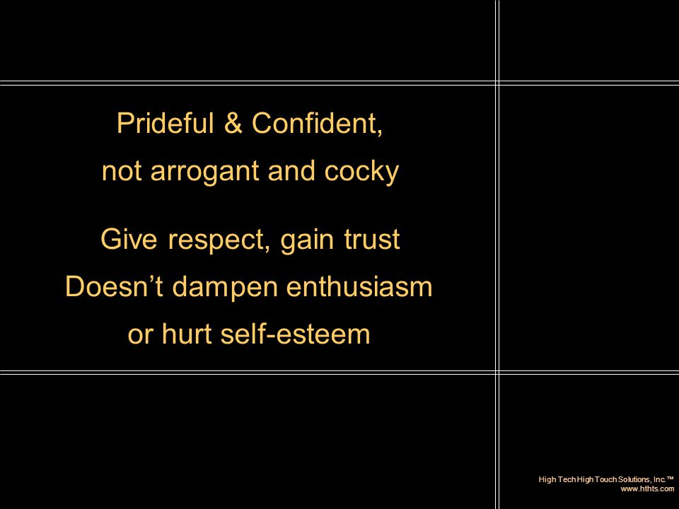 High Tech High Touch Solutions, Inc.™ www.hthts.com Prideful & Confident, not arrogant and cocky Give respect, gain trust Doesn't dampen enthusiasm or