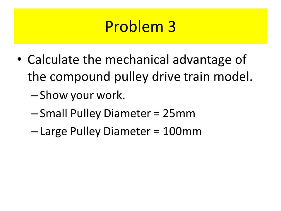 Problem 3 Calculate the mechanical advantage of the compound pulley drive train model. – Show your work. – Small Pulley Diameter = 25mm – Large Pulley