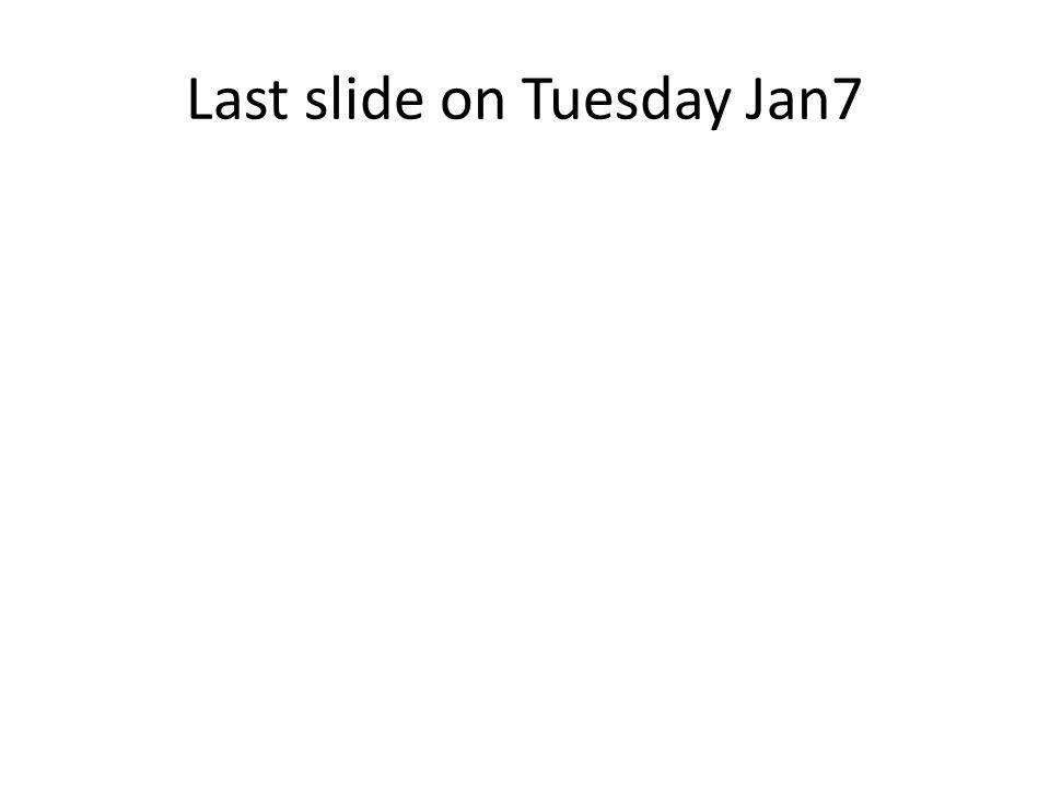 Last slide on Tuesday Jan7