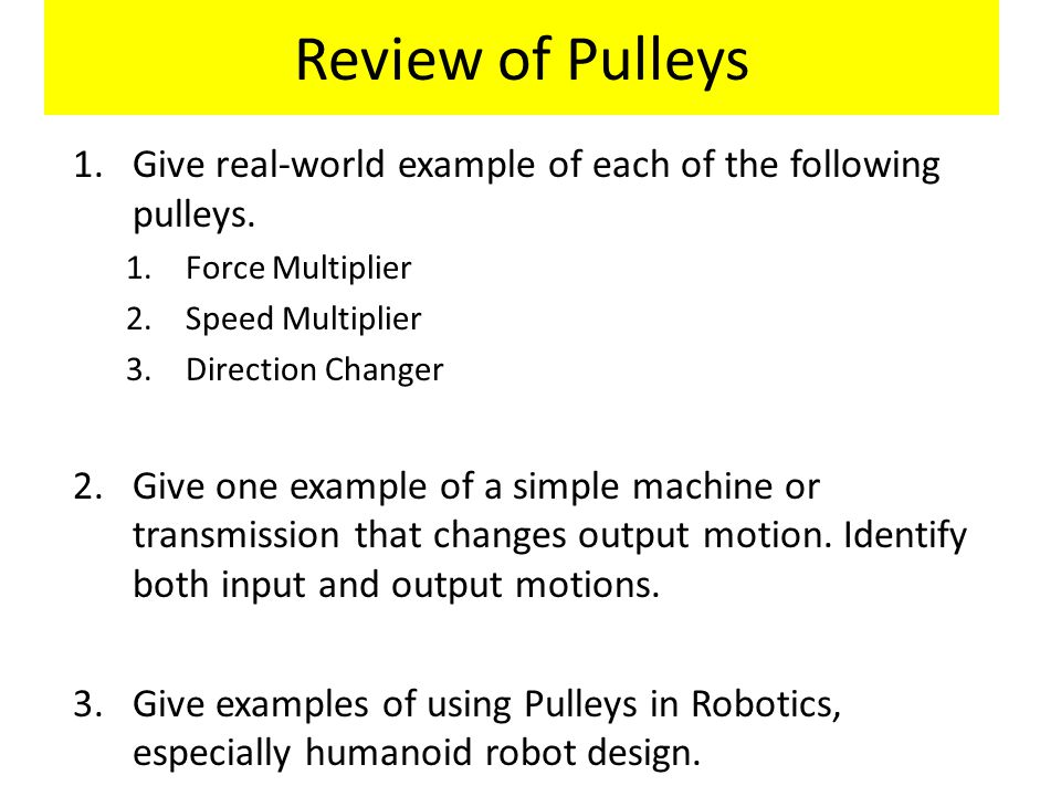 Review of Pulleys 1.Give real-world example of each of the following pulleys. 1.Force Multiplier 2.Speed Multiplier 3.Direction Changer 2.Give one exa