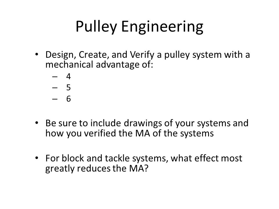 Pulley Engineering Elaboration Design, Create, and Verify a pulley system with a mechanical advantage of: –4–4 –5–5 –6–6 Be sure to include drawings o