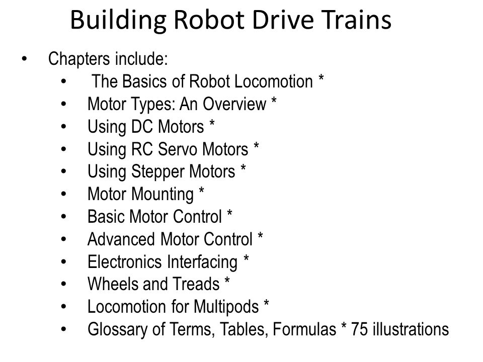 Building Robot Drive Trains Chapters include: The Basics of Robot Locomotion * Motor Types: An Overview * Using DC Motors * Using RC Servo Motors * Us