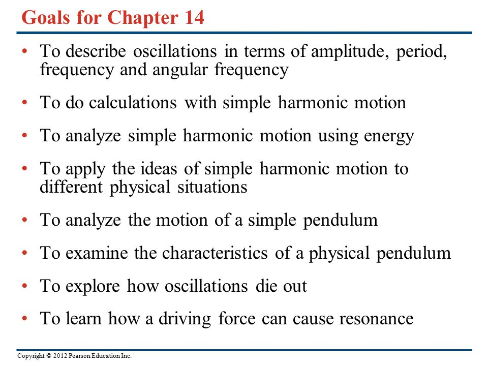 Copyright © 2012 Pearson Education Inc. Goals for Chapter 14 To describe oscillations in terms of amplitude, period, frequency and angular frequency T