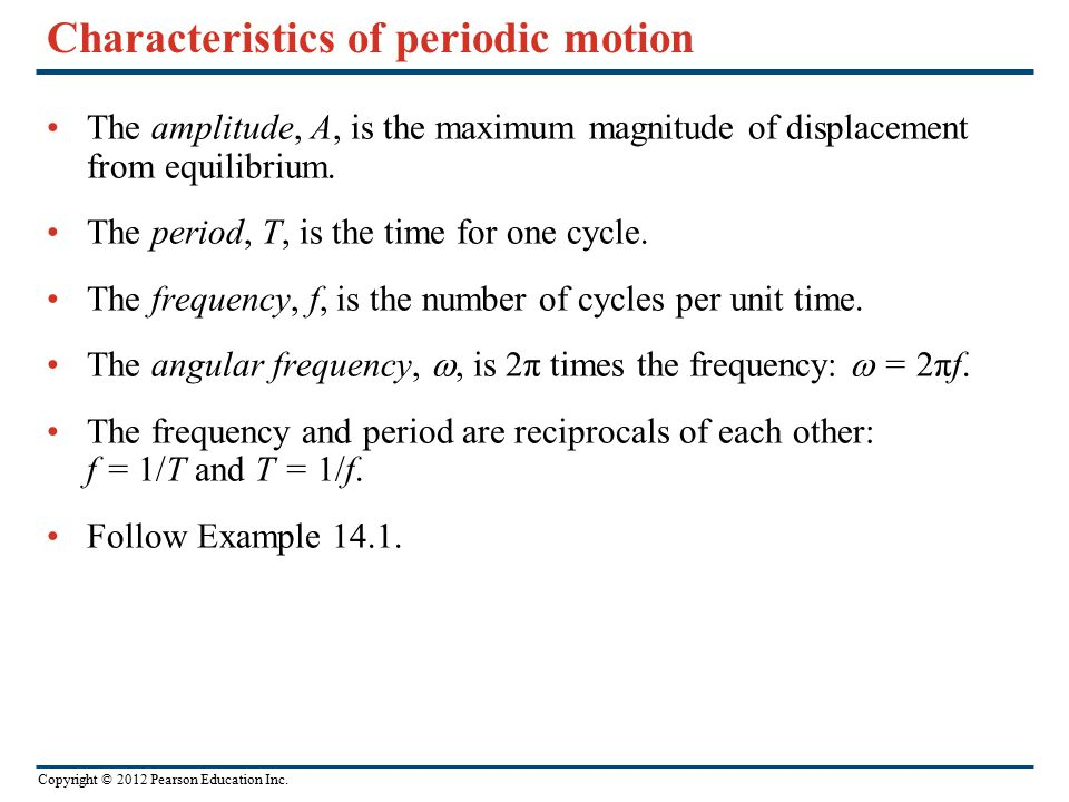 Copyright © 2012 Pearson Education Inc. Characteristics of periodic motion The amplitude, A, is the maximum magnitude of displacement from equilibrium