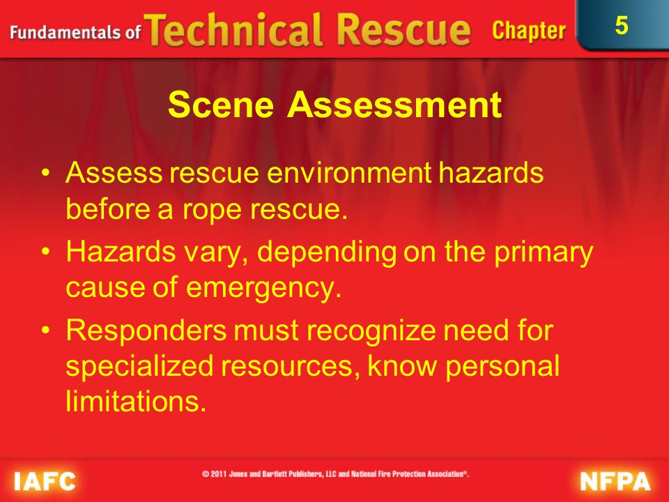 5 Scene Assessment Assess rescue environment hazards before a rope rescue. Hazards vary, depending on the primary cause of emergency. Responders must