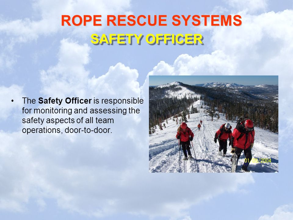 ROPE RESCUE SYSTEMS The Safety Officer is responsible for monitoring and assessing the safety aspects of all team operations, door-to-door.