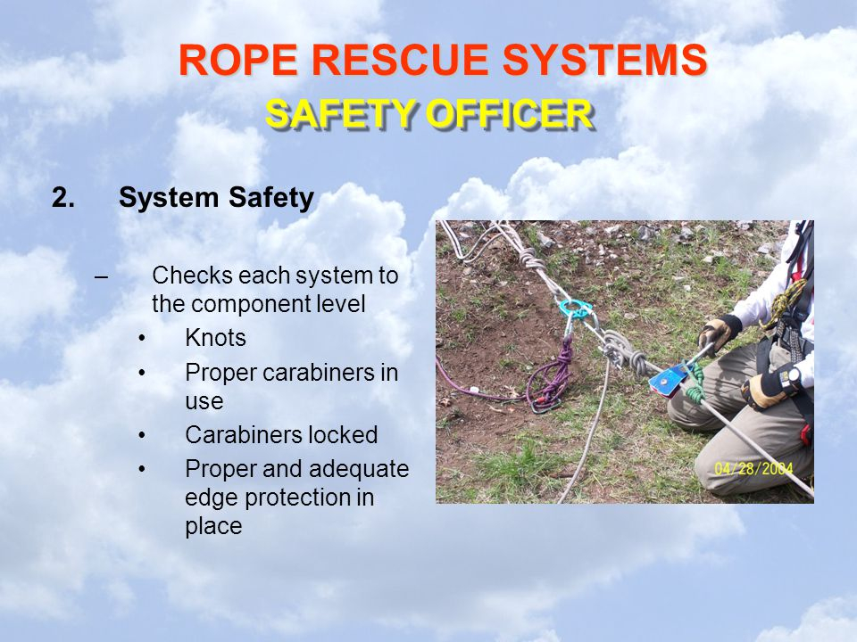 ROPE RESCUE SYSTEMS 2.System Safety –Checks each system to the component level Knots Proper carabiners in use Carabiners locked Proper and adequate edge protection in place SAFETY OFFICER