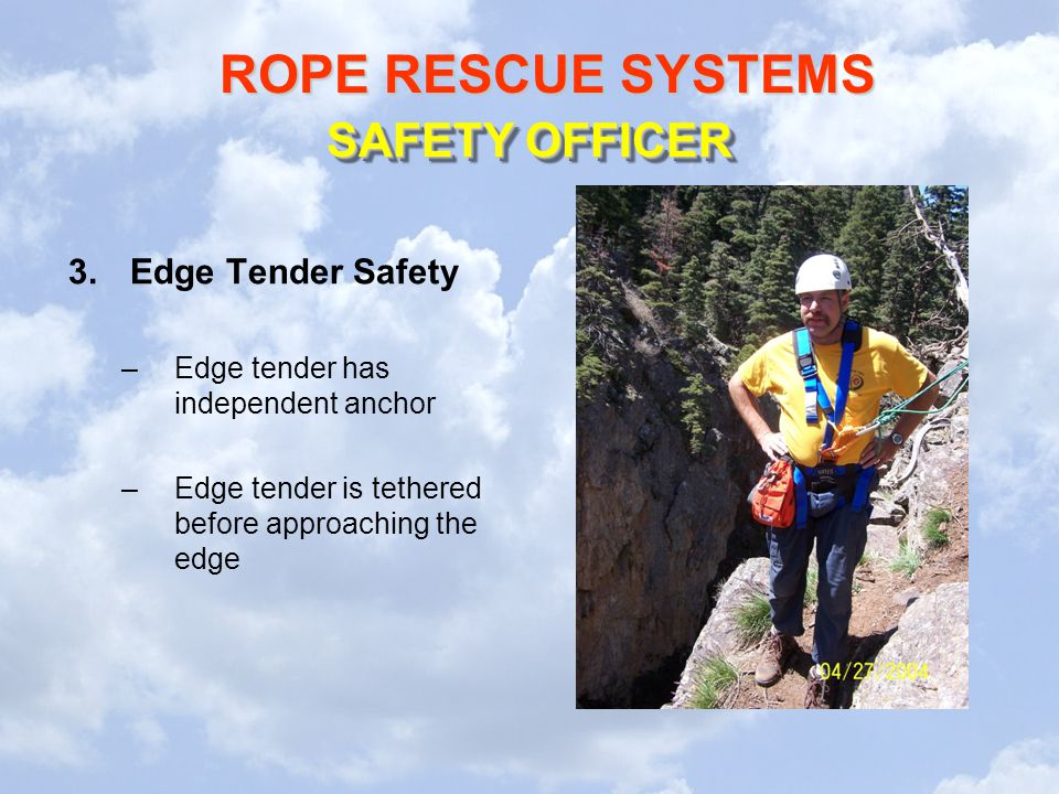ROPE RESCUE SYSTEMS 3.Edge Tender Safety –Edge tender has independent anchor –Edge tender is tethered before approaching the edge SAFETY OFFICER