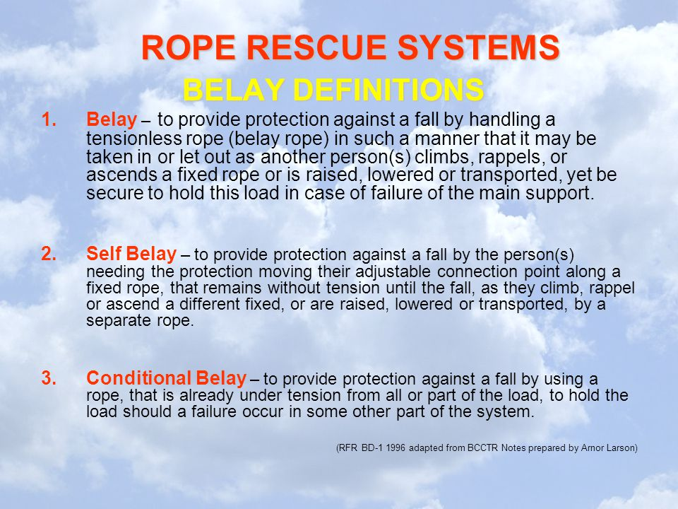 ROPE RESCUE SYSTEMS BELAY DEFINITIONS 1.Belay – to provide protection against a fall by handling a tensionless rope (belay rope) in such a manner that it may be taken in or let out as another person(s) climbs, rappels, or ascends a fixed rope or is raised, lowered or transported, yet be secure to hold this load in case of failure of the main support.