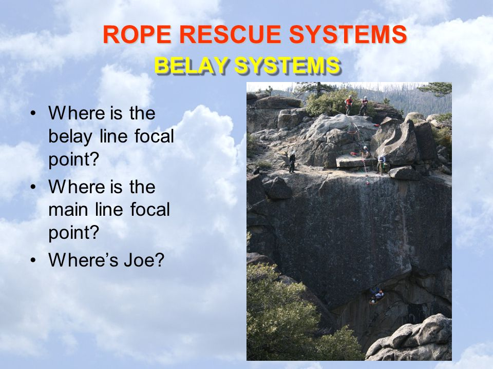 ROPE RESCUE SYSTEMS BELAY SYSTEMS Where is the belay line focal point? Where is the main line focal point? Where's Joe?