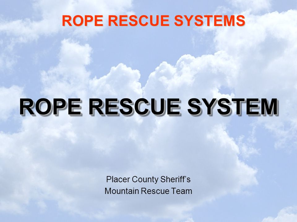 ROPE RESCUE SYSTEMS ROPE RESCUE SYSTEM Placer County Sheriff's Mountain Rescue Team