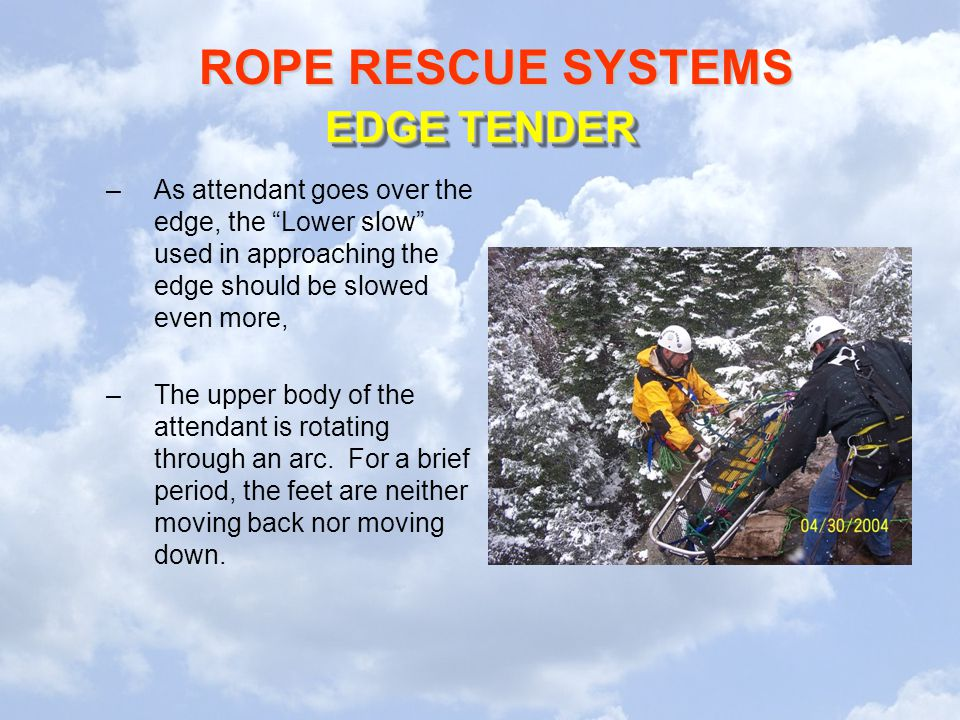 ROPE RESCUE SYSTEMS –As attendant goes over the edge, the Lower slow used in approaching the edge should be slowed even more, –The upper body of the attendant is rotating through an arc.
