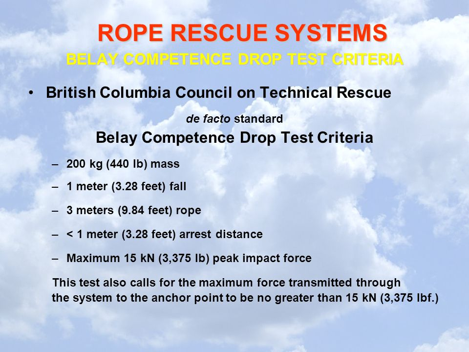 ROPE RESCUE SYSTEMS BELAY COMPETENCE DROP TEST CRITERIA British Columbia Council on Technical Rescue de facto standard Belay Competence Drop Test Criteria –200 kg (440 lb) mass –1 meter (3.28 feet) fall –3 meters (9.84 feet) rope –< 1 meter (3.28 feet) arrest distance –Maximum 15 kN (3,375 lb) peak impact force This test also calls for the maximum force transmitted through the system to the anchor point to be no greater than 15 kN (3,375 lbf.)