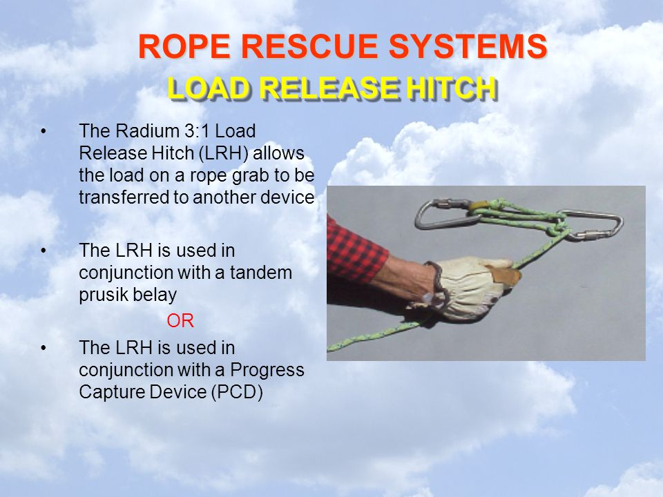 ROPE RESCUE SYSTEMS The Radium 3:1 Load Release Hitch (LRH) allows the load on a rope grab to be transferred to another device The LRH is used in conjunction with a tandem prusik belay OR The LRH is used in conjunction with a Progress Capture Device (PCD) LOAD RELEASE HITCH