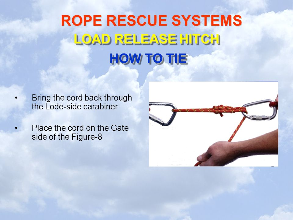 ROPE RESCUE SYSTEMS Bring the cord back through the Lode-side carabiner Place the cord on the Gate side of the Figure-8 LOAD RELEASE HITCH HOW TO TIE