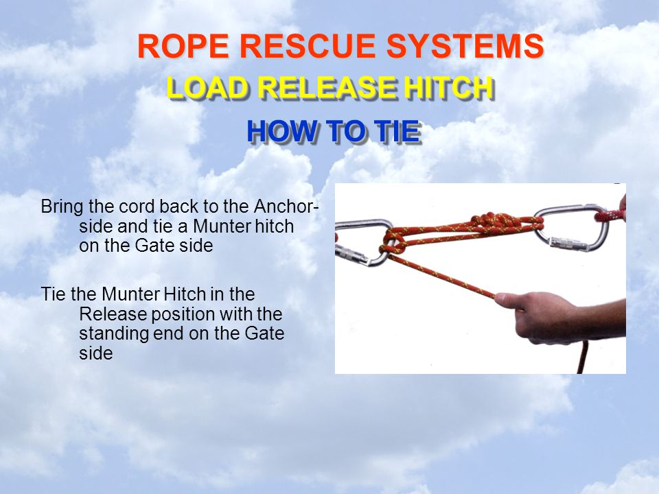 ROPE RESCUE SYSTEMS Bring the cord back to the Anchor- side and tie a Munter hitch on the Gate side Tie the Munter Hitch in the Release position with the standing end on the Gate side LOAD RELEASE HITCH HOW TO TIE