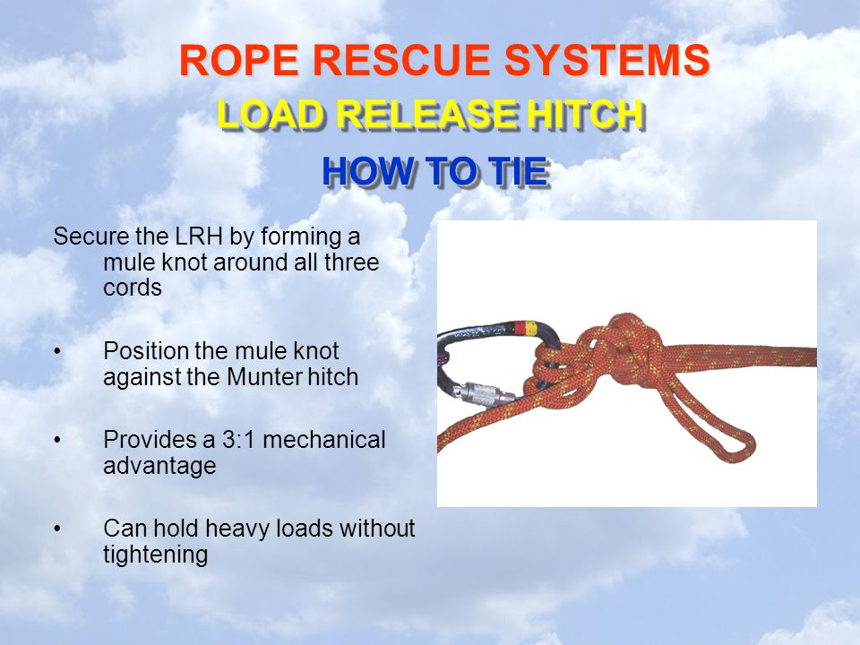 ROPE RESCUE SYSTEMS Secure the LRH by forming a mule knot around all three cords Position the mule knot against the Munter hitch Provides a 3:1 mechanical advantage Can hold heavy loads without tightening LOAD RELEASE HITCH HOW TO TIE