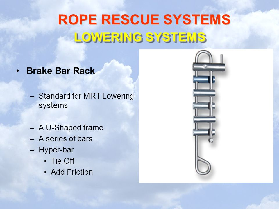 ROPE RESCUE SYSTEMS LOWERING SYSTEMS Brake Bar Rack –Standard for MRT Lowering systems –A U-Shaped frame –A series of bars –Hyper-bar Tie Off Add Fric