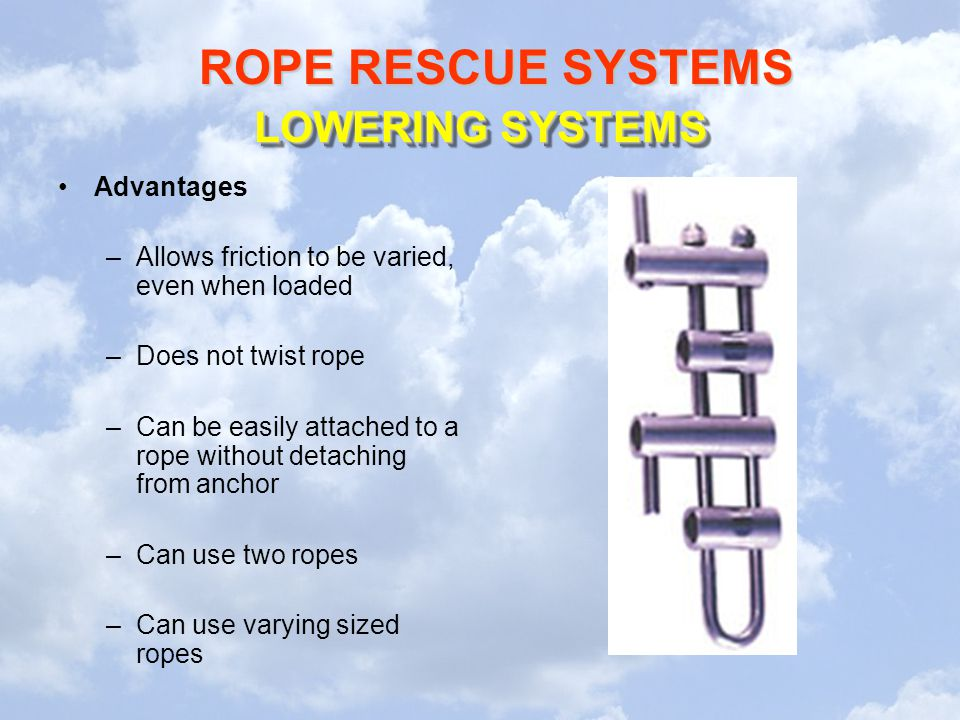 ROPE RESCUE SYSTEMS LOWERING SYSTEMS Advantages –Allows friction to be varied, even when loaded –Does not twist rope –Can be easily attached to a rope
