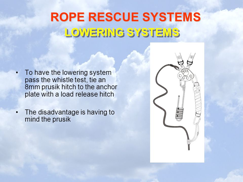ROPE RESCUE SYSTEMS LOWERING SYSTEMS To have the lowering system pass the whistle test, tie an 8mm prusik hitch to the anchor plate with a load releas