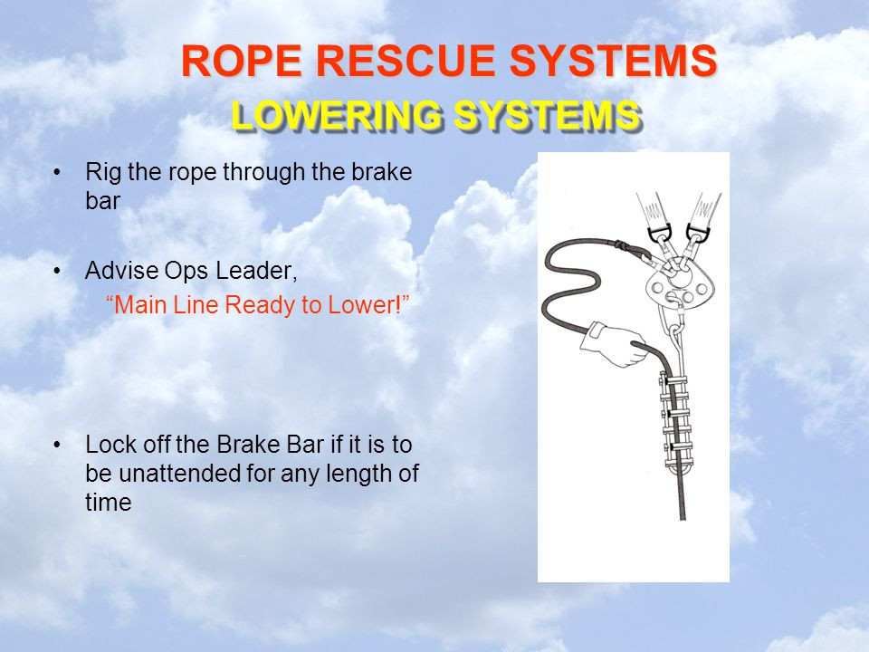 ROPE RESCUE SYSTEMS LOWERING SYSTEMS Rig the rope through the brake bar Advise Ops Leader, Main Line Ready to Lower! Lock off the Brake Bar if it is to be unattended for any length of time
