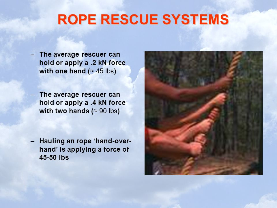 ROPE RESCUE SYSTEMS –The average rescuer can hold or apply a.2 kN force with one hand (≈ 45 lbs) –The average rescuer can hold or apply a.4 kN force w