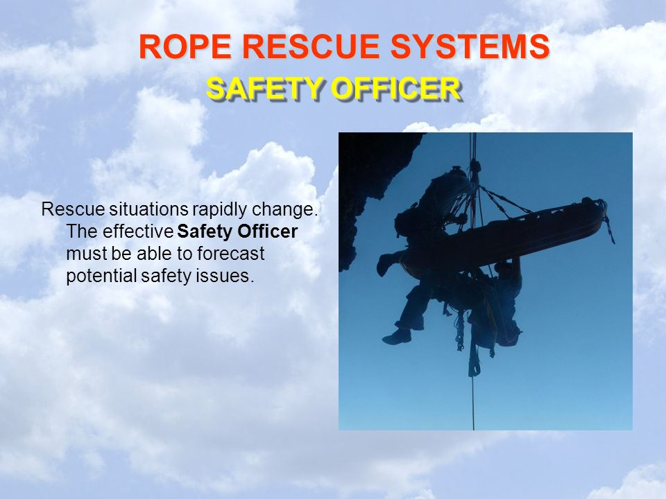 ROPE RESCUE SYSTEMS Rescue situations rapidly change. The effective Safety Officer must be able to forecast potential safety issues. SAFETY OFFICER