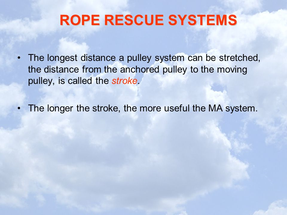 ROPE RESCUE SYSTEMS The longest distance a pulley system can be stretched, the distance from the anchored pulley to the moving pulley, is called the s