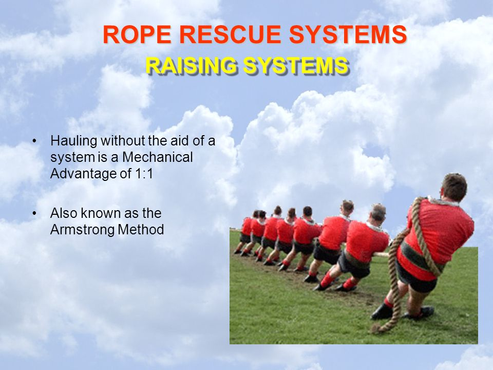 ROPE RESCUE SYSTEMS RAISING SYSTEMS Hauling without the aid of a system is a Mechanical Advantage of 1:1 Also known as the Armstrong Method