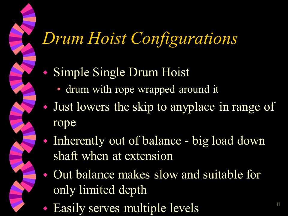 11 Drum Hoist Configurations w Simple Single Drum Hoist drum with rope wrapped around it w Just lowers the skip to anyplace in range of rope w Inherently out of balance - big load down shaft when at extension w Out balance makes slow and suitable for only limited depth w Easily serves multiple levels