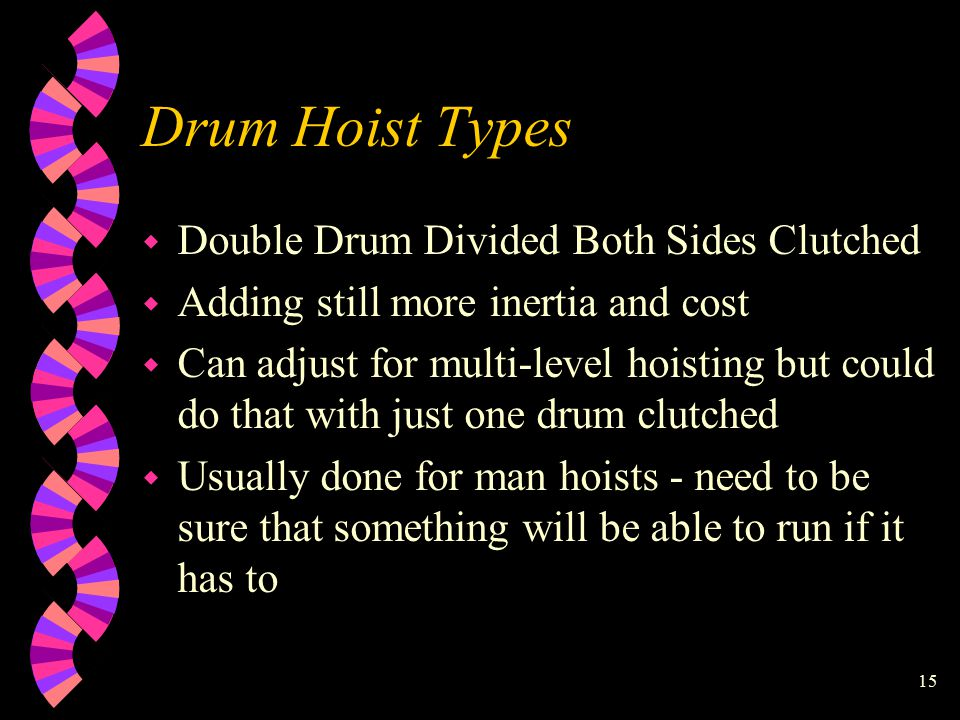 15 Drum Hoist Types w Double Drum Divided Both Sides Clutched w Adding still more inertia and cost w Can adjust for multi-level hoisting but could do that with just one drum clutched w Usually done for man hoists - need to be sure that something will be able to run if it has to