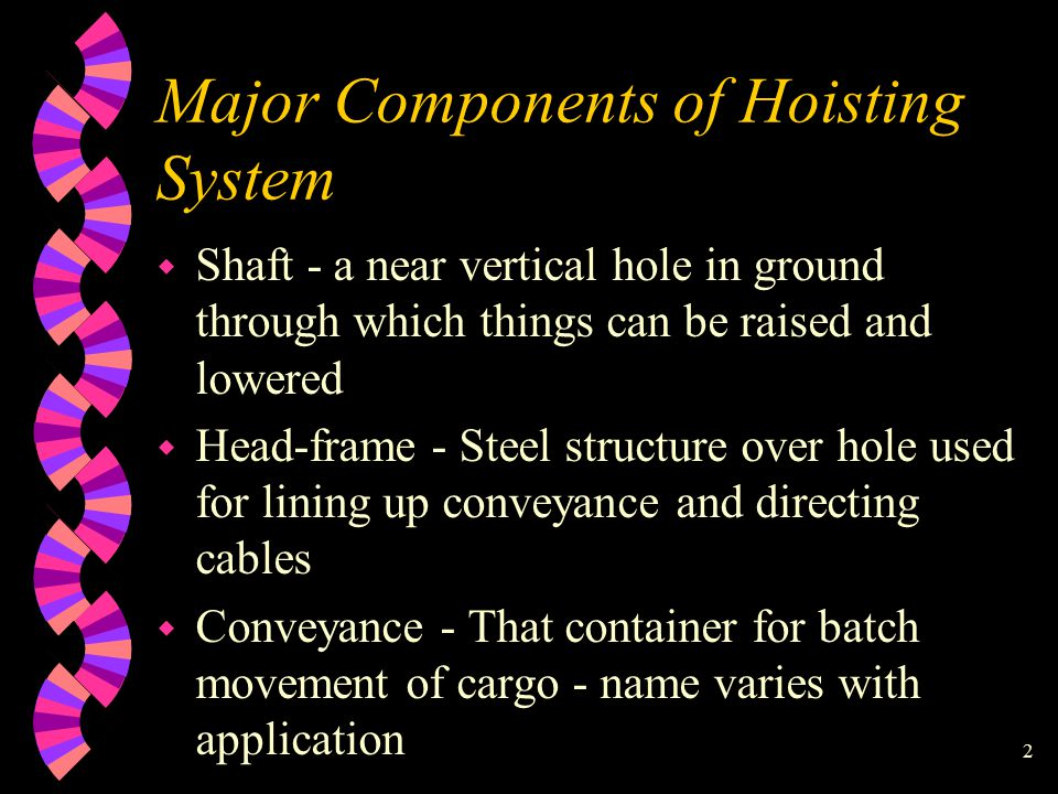 2 Major Components of Hoisting System w Shaft - a near vertical hole in ground through which things can be raised and lowered w Head-frame - Steel structure over hole used for lining up conveyance and directing cables w Conveyance - That container for batch movement of cargo - name varies with application