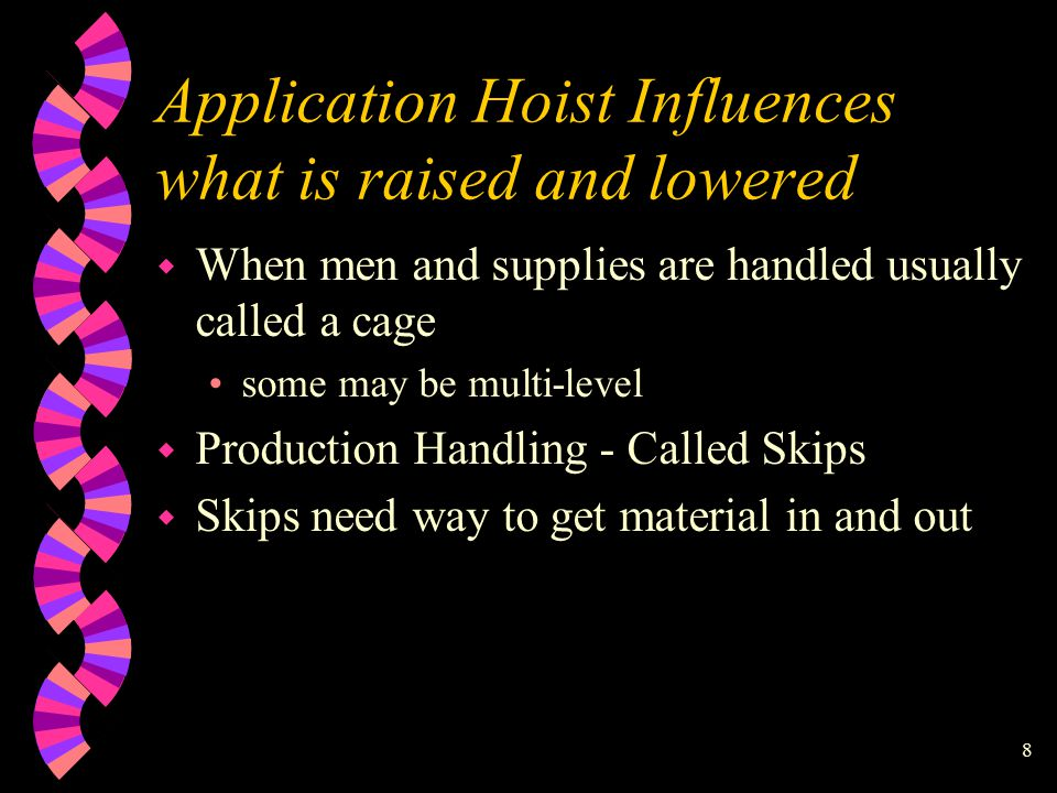 8 Application Hoist Influences what is raised and lowered w When men and supplies are handled usually called a cage some may be multi-level w Production Handling - Called Skips w Skips need way to get material in and out