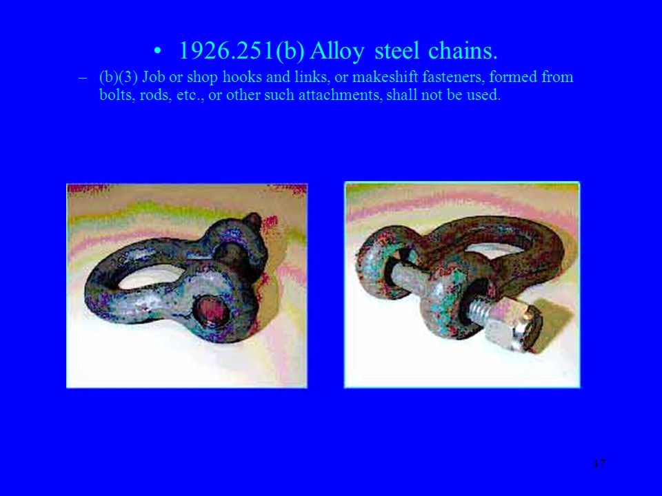 47 1926.251(b) Alloy steel chains. –(b)(3) Job or shop hooks and links, or makeshift fasteners, formed from bolts, rods, etc., or other such attachmen