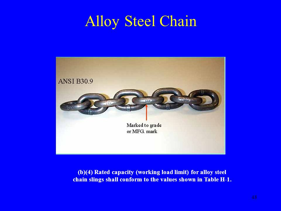 48 Alloy Steel Chain (b)(4) Rated capacity (working load limit) for alloy steel chain slings shall conform to the values shown in Table H-1.