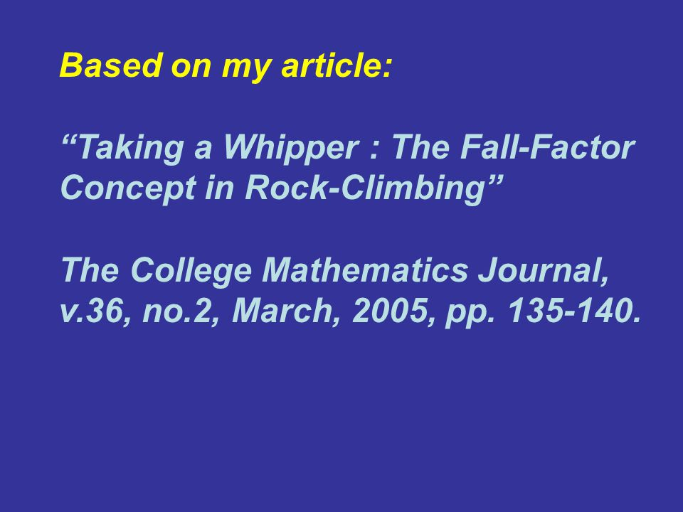 Based on my article: Taking a Whipper : The Fall-Factor Concept in Rock-Climbing The College Mathematics Journal, v.36, no.2, March, 2005, pp.