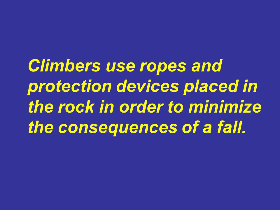 Climbers use ropes and protection devices placed in the rock in order to minimize the consequences of a fall.