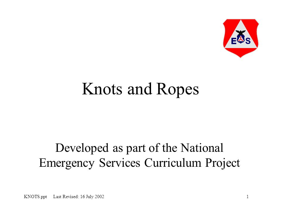 1KNOTS.ppt Last Revised: 16 July 2002 Knots and Ropes Developed as part of the National Emergency Services Curriculum Project